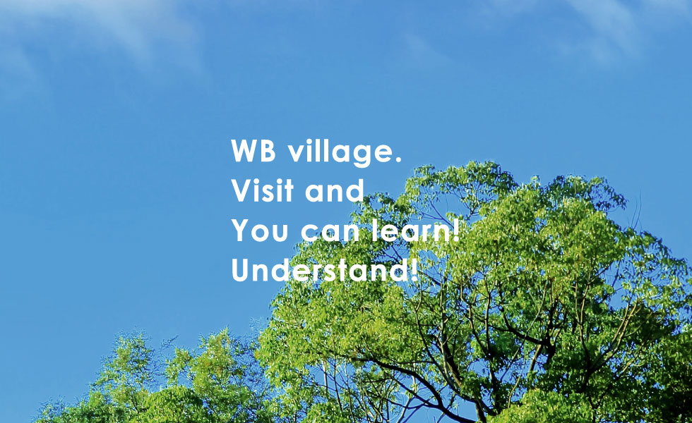 WB viilage. Visit and You can learn ! Understand !