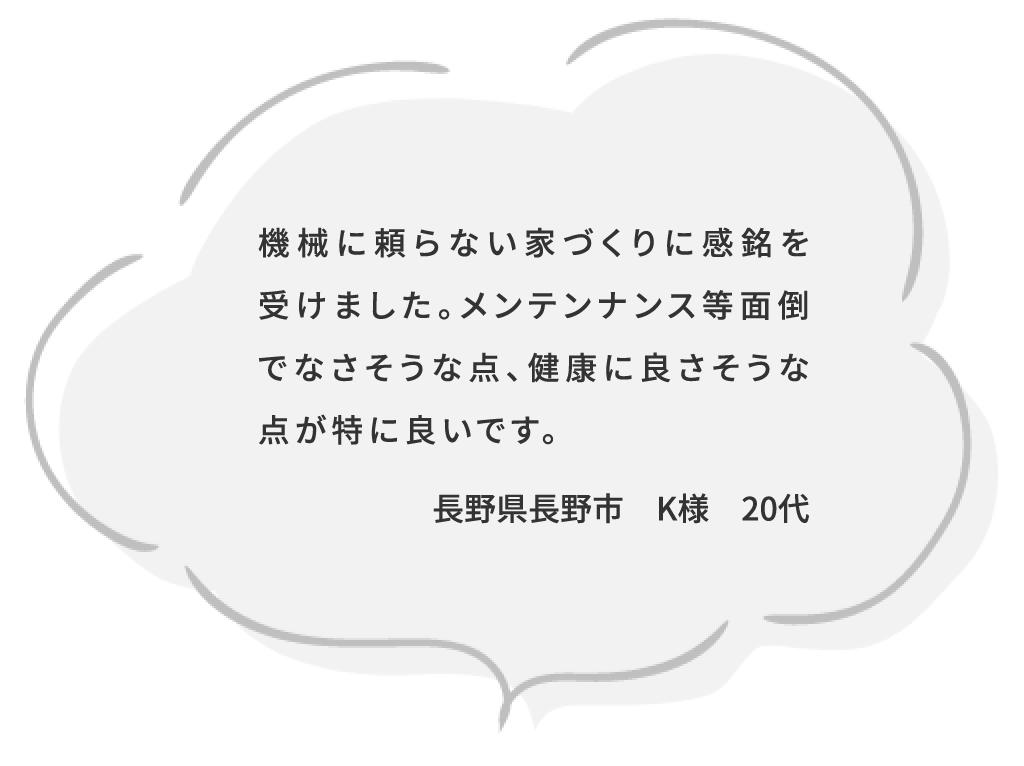 機械に頼らない家づくりに感銘を受けました。メンテンナンス等面倒でなさそうな点、健康に良さそうな点が特に良いです。長野県長野市 K様 20代
